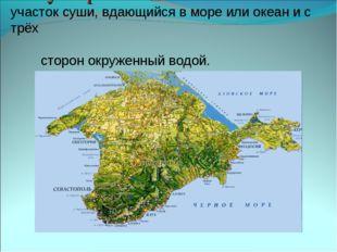 Полуостров - участок суши, вдающийся в море или океан и с трёх сторон окружен