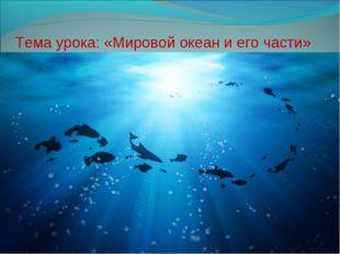 Тема урока: «Мировой океан и его части»