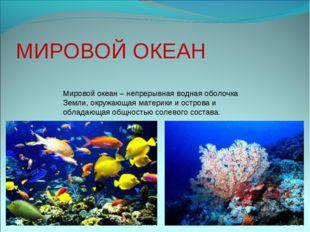 МИРОВОЙ ОКЕАН Мировой океан – непрерывная водная оболочка Земли, окружающая м