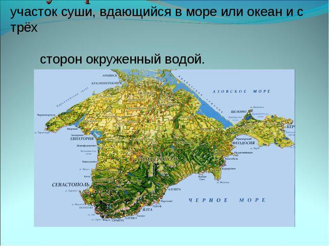Полуостров - участок суши, вдающийся в море или океан и с трёх сторон окружен...
