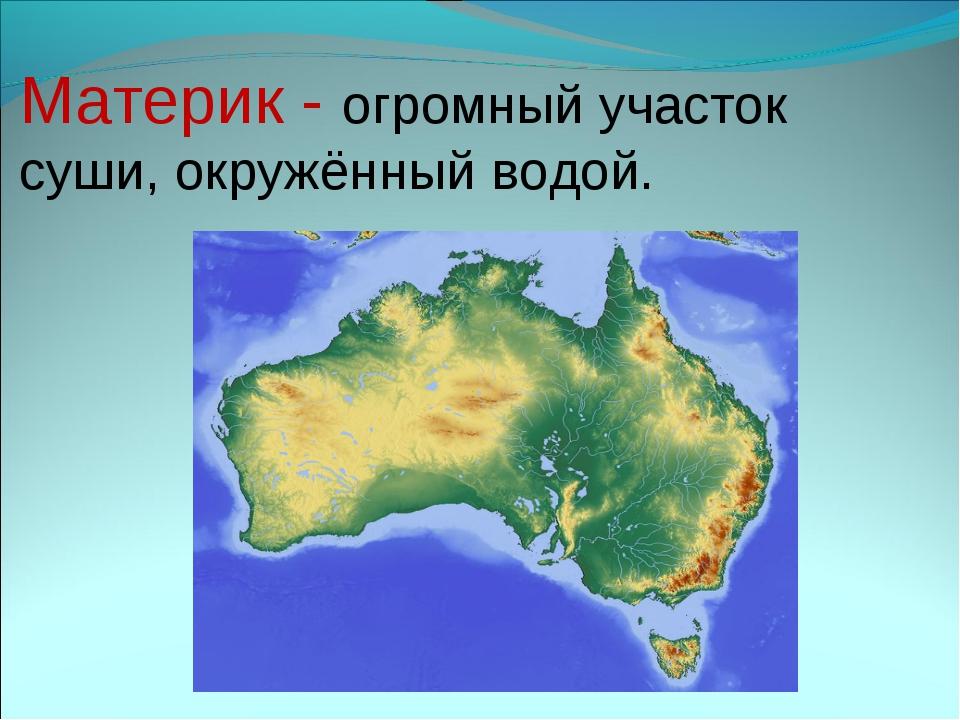 Материк - огромный участок суши, окружённый водой.
