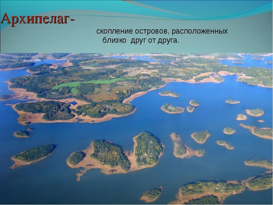 Архипелаг- скопление островов, расположенных близко друг от друга.