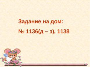 Задание на дом: № 1136(д – з), 1138