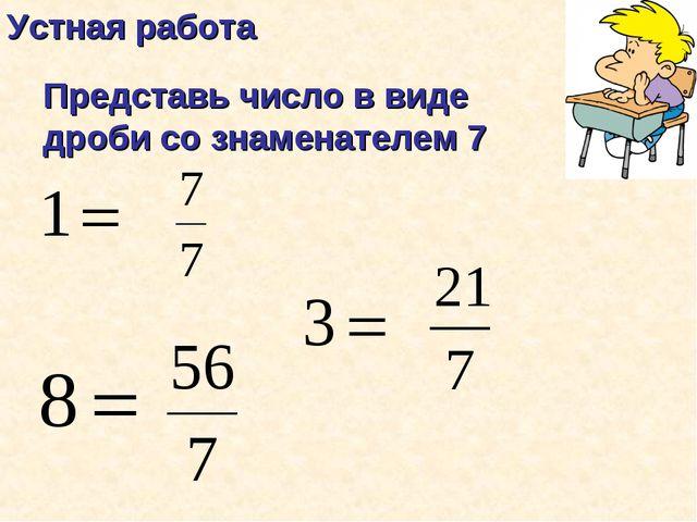 Устная работа Представь число в виде дроби со знаменателем 7