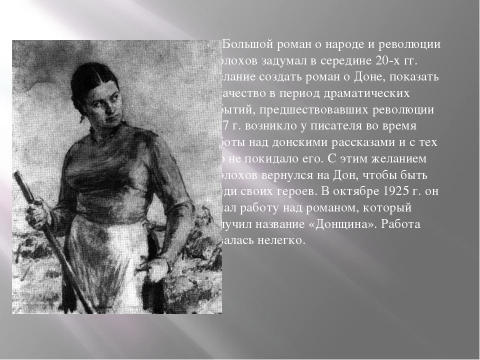 Большой роман о народе и революции Шолохов задумал в середине 20-х гг. Желан...