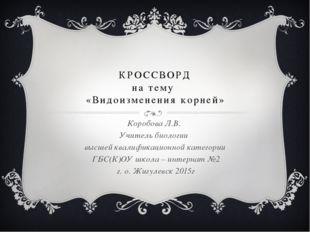 КРОССВОРД на тему «Видоизменения корней» Коробова Л.В. Учитель биологии высше