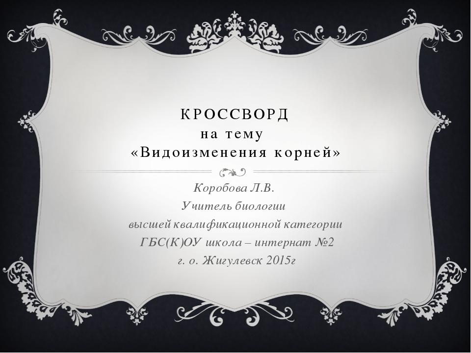 КРОССВОРД на тему «Видоизменения корней» Коробова Л.В. Учитель биологии высше...