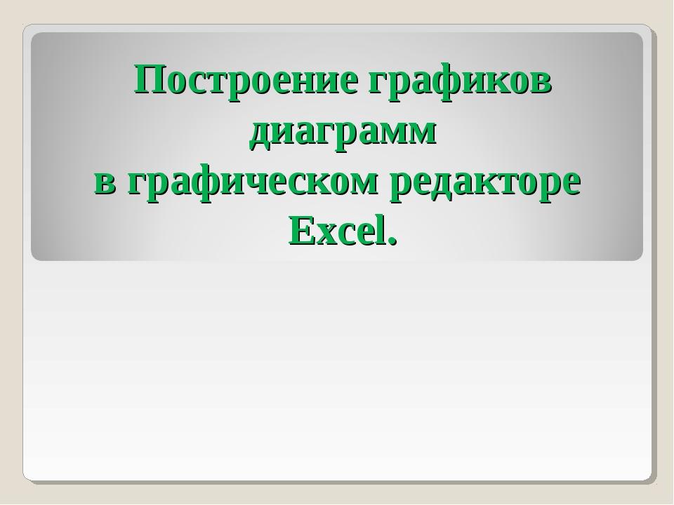 Построение графиков диаграмм в графическом редакторе Excel.