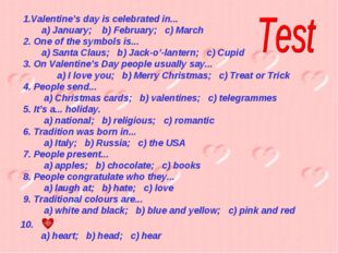Valentine's day is celebrated in... a) January; b) February; c) March 2. One