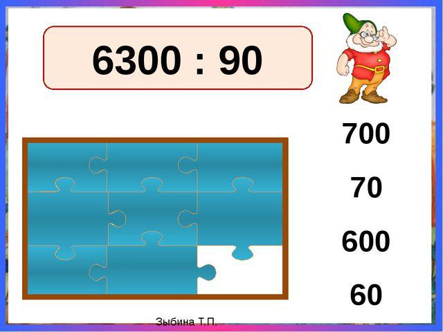 6300 : 90 700 70 60 600 Зыбина Т.П.