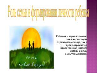 Ребенок – зеркало семьи; как в капле воды отражается солнце, так в детях отра
