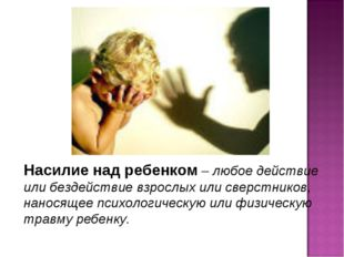 Насилие над ребенком – любое действие или бездействие взрослых или сверстнико