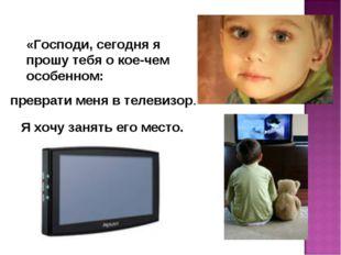 «Господи, сегодня я прошу тебя о кое-чем особенном: преврати меня в телевизор