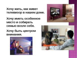 Хочу жить, как живет телевизор в нашем доме. Хочу иметь особенное место и соб