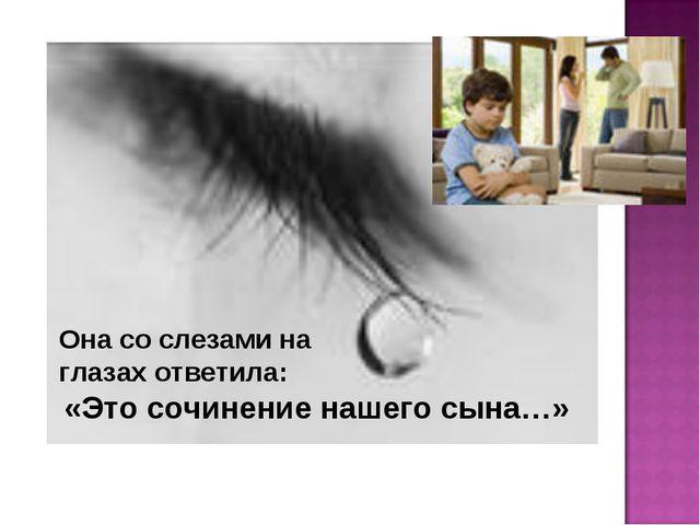 Она со слезами на глазах ответила: «Это сочинение нашего сына…»