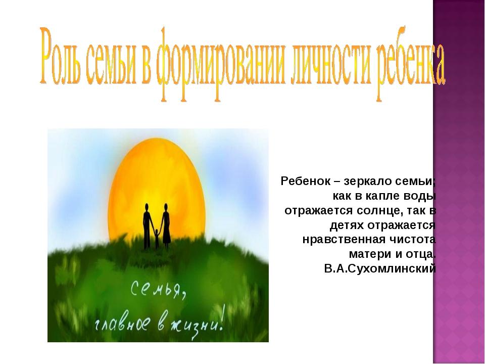 Ребенок – зеркало семьи; как в капле воды отражается солнце, так в детях отра...