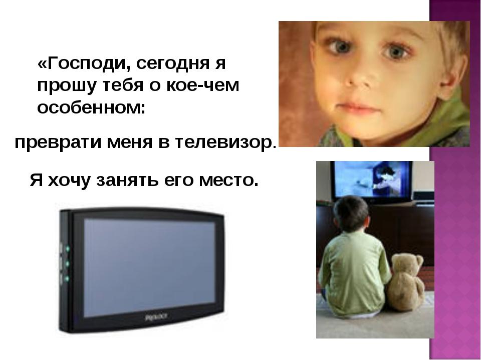 «Господи, сегодня я прошу тебя о кое-чем особенном: преврати меня в телевизор...