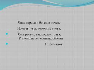 Язык народа и богат, и точен, Но есть, увы, неточные слова, Они растут, как