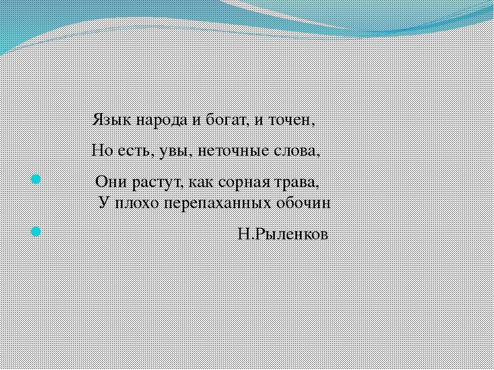 Язык народа и богат, и точен, Но есть, увы, неточные слова, Они растут, как...