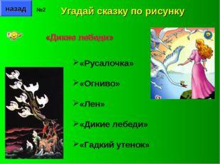 назад №2 Угадай сказку по рисунку «Русалочка» «Огниво» «Лен» «Дикие лебеди» «