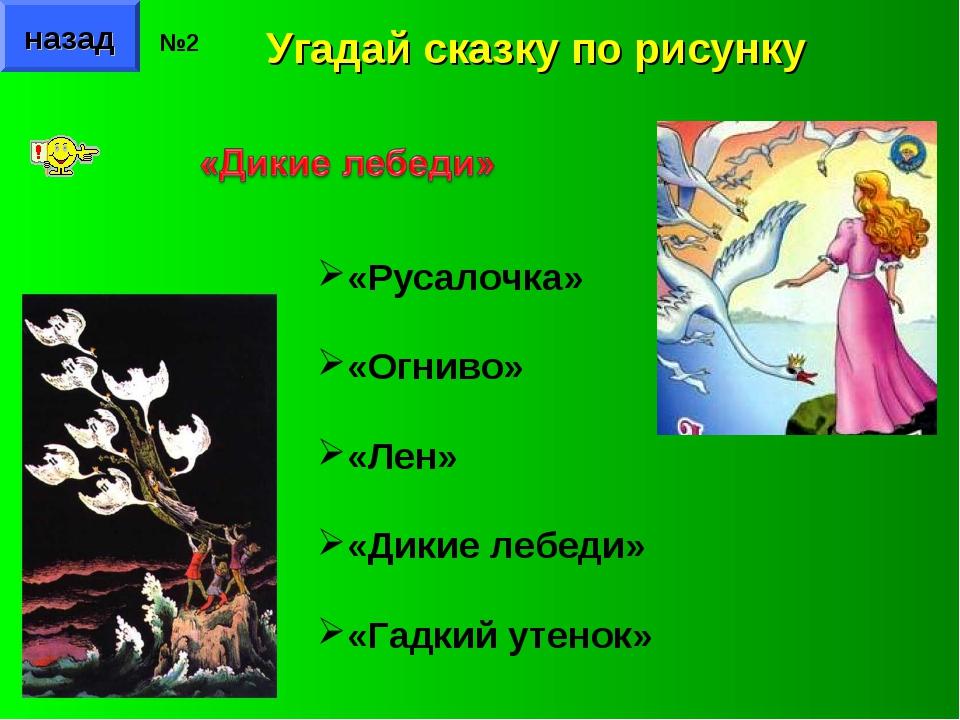 назад №2 Угадай сказку по рисунку «Русалочка» «Огниво» «Лен» «Дикие лебеди» «...