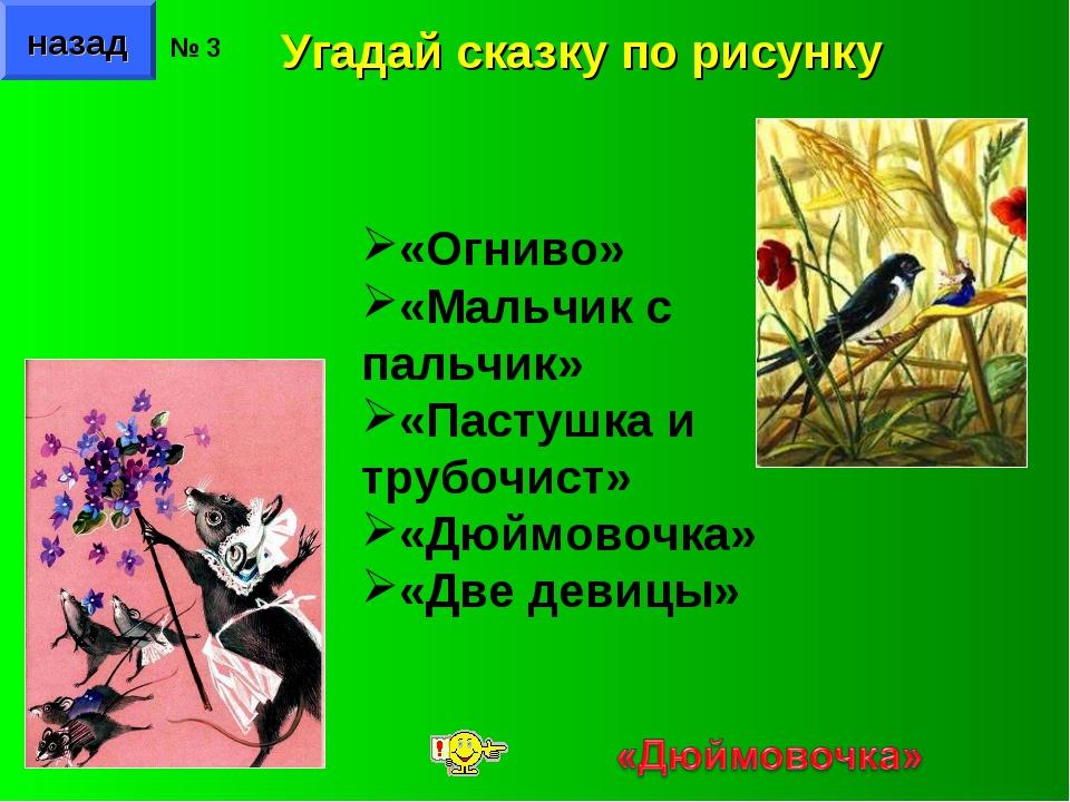 назад № 3 Угадай сказку по рисунку «Огниво» «Мальчик с пальчик» «Пастушка и т...