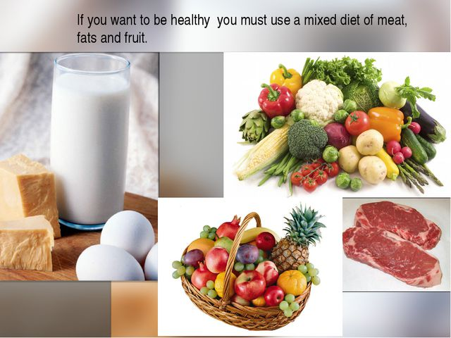 If you want to be healthy you must use a mixed diet of meat, fats and fruit.