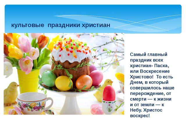 культовые праздники христиан Самый главный праздник всех христиан- Пасха, ил...