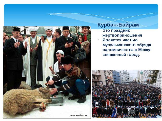 Курбан-Байрам Это праздник жертвоприношения Является частью мусульманского об...