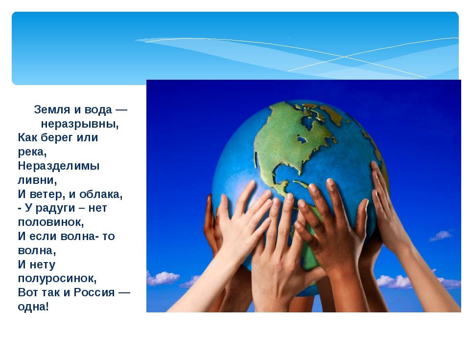 Земля и вода — неразрывны, Как берег или река, Неразделимы ливни, И ветер, и...