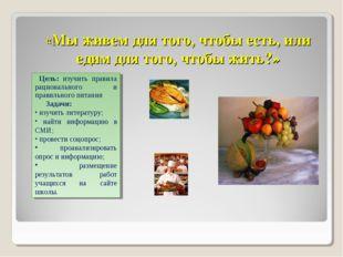 «Мы живем для того, чтобы есть, или едим для того, чтобы жить?» Цель: изучить
