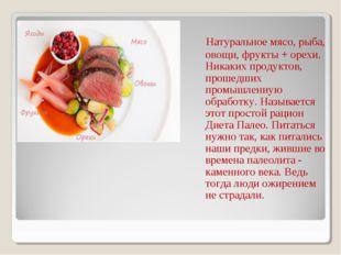 Натуральное мясо, рыба, овощи, фрукты + орехи. Никаких продуктов, прошедших