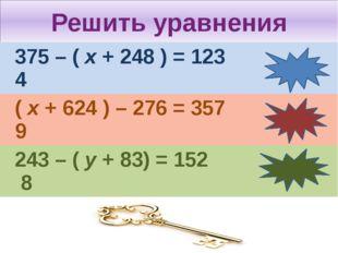 Решить уравнения 375 – (х+ 248 ) = 123 4 (х+ 624 ) – 276 = 357 9 243– (у+ 83)