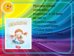 Русское слово «спасибо» родилось в 16 веке из часто произносимого словосочета