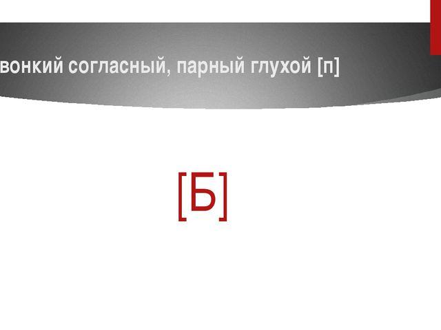 Звонкий согласный, парный глухой [п] [Б]