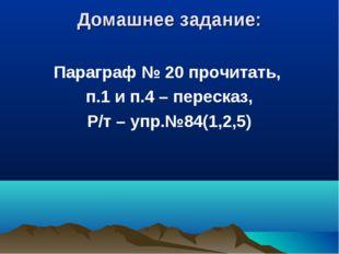 Домашнее задание: Параграф № 20 прочитать, п.1 и п.4 – пересказ, Р/т – упр.№8