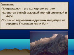 Гималаи: -Преграждают путь холодным ветрам -Являются самой высокой горной сис