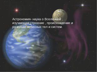 Астрономия- наука о Вселенной , изучающая строение , происхождение и развитие