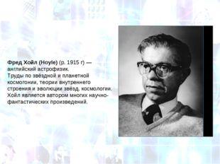 Фред Хойл (Hoyle)(р.1915г)— английский астрофизик. Труды по звёздной и пл