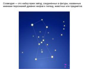 Созвездия— это набор ярких звёзд, соединённых в фигуры, названные именами пе