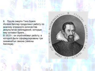 6. После смерти Тихо Браге Иоганн Кеплер продолжил работу по анализу огромно