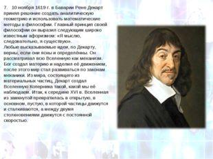 7. 10ноября 1619г. в Баварии Рене Декарт принял решение создать аналитичес