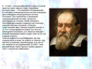 8. В 1632г. итальянский учёный Галилео Галилей выпустил книгу «Диалог о дву