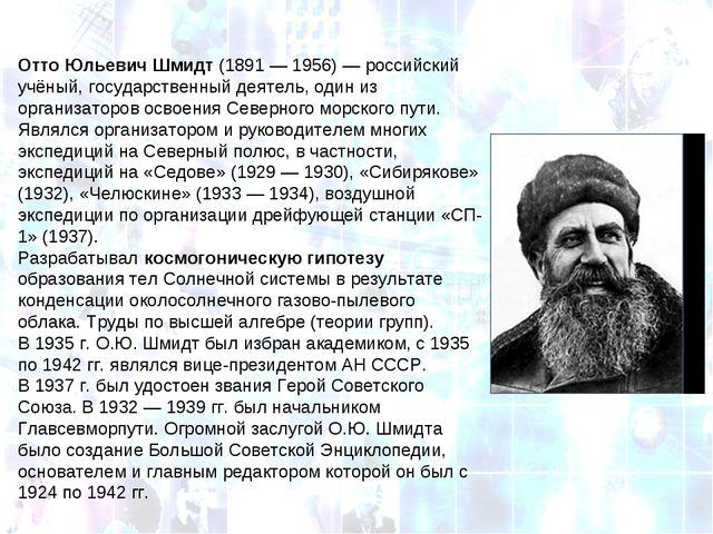 Отто Юльевич Шмидт(1891— 1956)— российский учёный, государственный деятель...