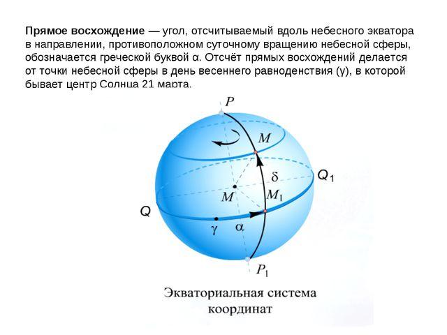 Прямое восхождение— угол, отсчитываемый вдоль небесного экватора в направлен...