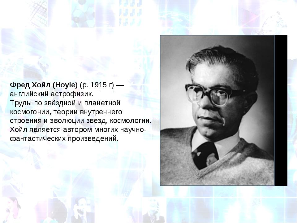Фред Хойл (Hoyle)(р.1915г)— английский астрофизик. Труды по звёздной и пл...