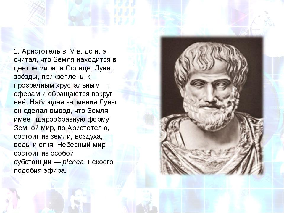 1.Аристотель вIVв. дон.э. считал, что Земля находится в центре мира, а С...