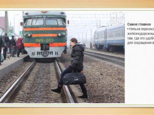 Самое главное • Нельзя пересекать железнодорожные пути там, где это удобно ил