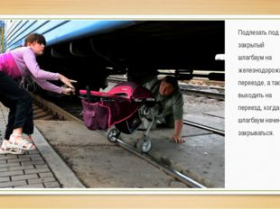 Подлезать под закрытый шлагбаум на железнодорожном переезде, а также выходить