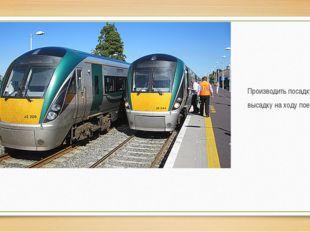 Производить посадку и высадку на ходу поезда.
